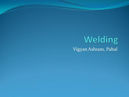 Vigyan Ashram, Pabal. What is welding? Joining of 2 or more metal parts together is called as welding Permanently joining metal – usually steel, using.