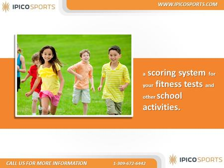 A scoring system for your fitness tests and other school activities. CALL US FOR MORE INFORMATION 1-309-672-6442 CALL US FOR MORE INFORMATION 1-309-672-6442.