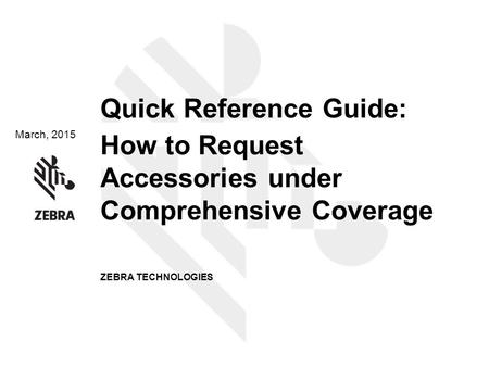 March, 2015 Quick Reference Guide: How to Request Accessories under Comprehensive Coverage ZEBRA TECHNOLOGIES.