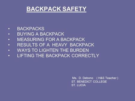 BACKPACK SAFETY BACKPACKS BUYING A BACKPACK MEASURING FOR A BACKPACK RESULTS OF A HEAVY BACKPACK WAYS TO LIGHTEN THE BURDEN LIFTING THE BACKPACK CORRECTLY.
