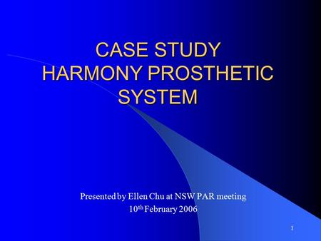 1 CASE STUDY HARMONY PROSTHETIC SYSTEM Presented by Ellen Chu at NSW PAR meeting 10 th February 2006.