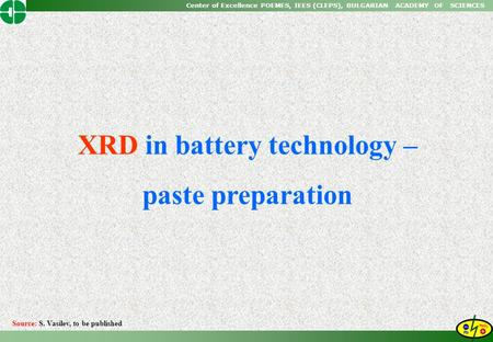 Center of Excellence POEMES, IEES (CLEPS), BULGARIAN ACADEMY OF SCIENCES XRD in battery technology – paste preparation Source: S. Vasilev, to be published.