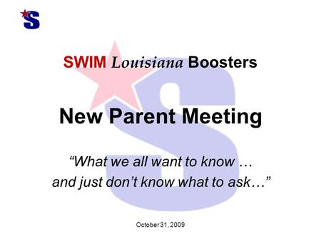 "October 31, 2009 SWIM Louisiana Boosters New Parent Meeting ""What we all want to know … and just don't know what to ask…"""