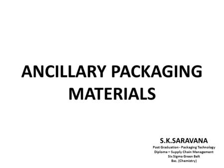 ANCILLARY PACKAGING MATERIALS S.K.SARAVANA Post Graduation - Packaging Technology Diploma – Supply Chain Management Six Sigma Green Belt Bsc. (Chemistry)