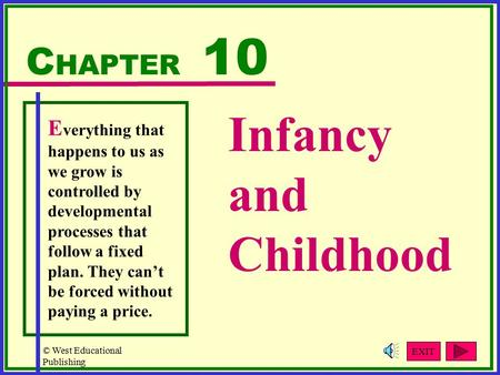 © West Educational Publishing Infancy and Childhood C HAPTER 10 E verything that happens to us as we grow is controlled by developmental processes that.