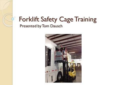 Forklift Safety Cage Training Presented by Tom Dausch.