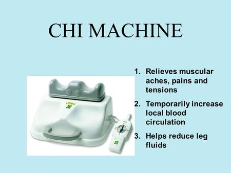 CHI MACHINE 1.Relieves muscular aches, pains and tensions 2.Temporarily increase local blood circulation 3.Helps reduce leg fluids.