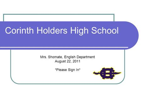 Corinth Holders High School Mrs. Shomate, English Department August 22, 2011 *Please Sign In*