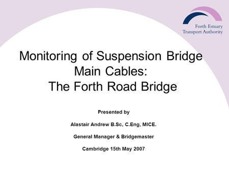 Monitoring of Suspension Bridge Main Cables: The Forth Road Bridge Presented by Alastair Andrew B.Sc, C.Eng, MICE. General Manager & Bridgemaster Cambridge.