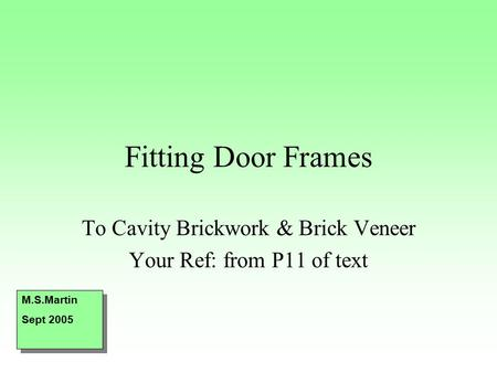 Fitting Door Frames To Cavity Brickwork & Brick Veneer Your Ref: from P11 of text M.S.Martin Sept 2005 M.S.Martin Sept 2005.