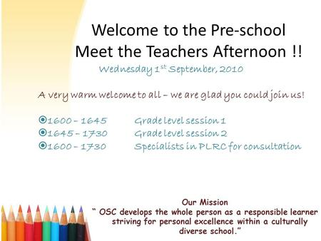 "Welcome to the Pre-school Meet the Teachers Afternoon !! Our Mission "" OSC develops the whole person as a responsible learner striving for personal excellence."