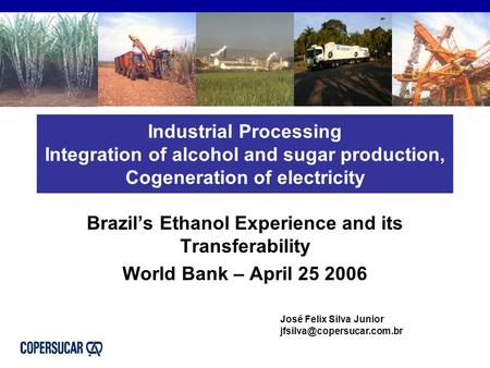 Industrial Processing Integration of alcohol and sugar production, Cogeneration of electricity Brazil's Ethanol Experience and its Transferability World.