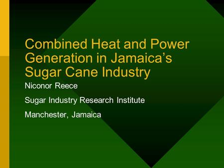 Combined Heat and Power Generation in Jamaica's Sugar Cane Industry Niconor Reece Sugar Industry Research Institute Manchester, Jamaica.