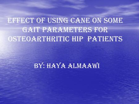 EFFECT OF USING CANE ON SOME GAIT PARAMETERS FOR OSTEOARTHRITIC HIP PATIENTS BY: HAYA ALMAAWI.