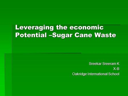 Leveraging the economic Potential –Sugar Cane Waste Sreekar Sreeram K Sreekar Sreeram K X-B X-B Oakridge International School Oakridge International School.