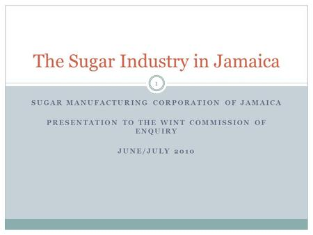 SUGAR MANUFACTURING CORPORATION OF JAMAICA PRESENTATION TO THE WINT COMMISSION OF ENQUIRY JUNE/JULY 2010 The Sugar Industry in Jamaica 1.
