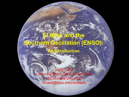 Mark Cane Lamont-Doherty Earth Observatory of Columbia University El Niño and the Southern Oscillation (ENSO): An Introduction.