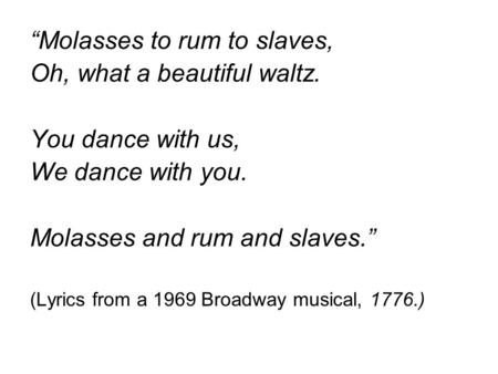 """Molasses to rum to slaves, Oh, what a beautiful waltz. You dance with us, We dance with you. Molasses and rum and slaves."" (Lyrics from a 1969 Broadway."