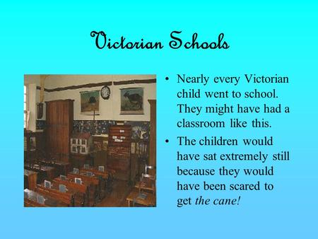 Victorian Schools Nearly every Victorian child went to school. They might have had a classroom like this. The children would have sat extremely still because.
