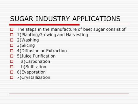 SUGAR INDUSTRY APPLICATIONS  The steps in the manufacture of beet sugar consist of  1)Planting,Growing and Harvesting  2)Washing  3)Slicing  4)Diffusion.
