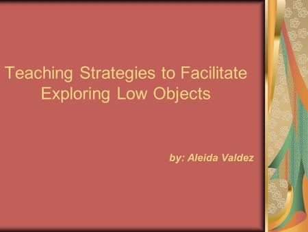 Teaching Strategies to Facilitate Exploring Low Objects by: Aleida Valdez.
