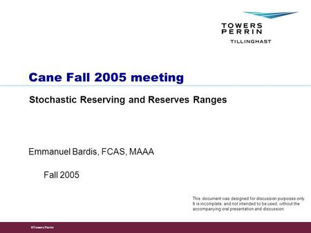 ©Towers Perrin Emmanuel Bardis, FCAS, MAAA Cane Fall 2005 meeting Stochastic Reserving and Reserves Ranges Fall 2005 This document was designed for discussion.