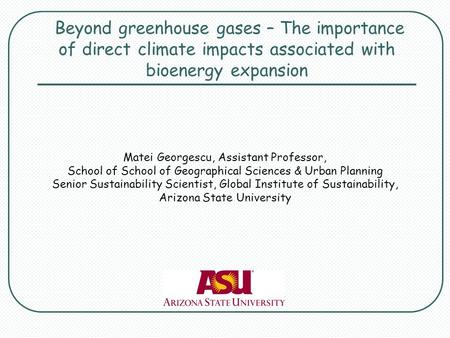 Beyond greenhouse gases – The importance of direct climate impacts associated with bioenergy expansion Matei Georgescu, Assistant Professor, School of.