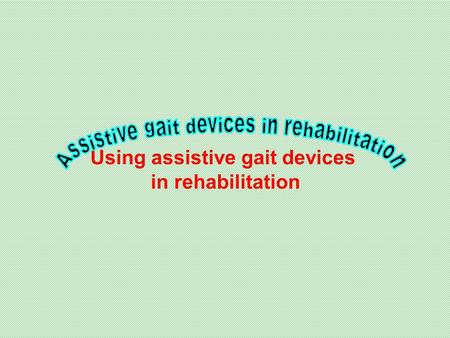 Using assistive gait devices in rehabilitation.  Reasons for using an assistive gait device are:  Poor balance,  Inability to bear weight on a lower.