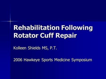 Rehabilitation Following Rotator Cuff Repair Kolleen Shields MS, P.T. 2006 Hawkeye Sports Medicine Symposium.