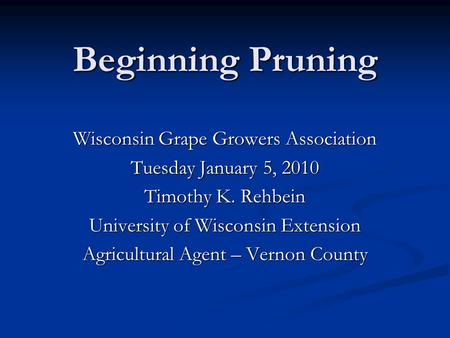 Beginning Pruning Wisconsin Grape Growers Association Tuesday January 5, 2010 Timothy K. Rehbein University of Wisconsin Extension Agricultural Agent –