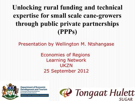 TONGAAT HULETT Unlocking rural funding and technical expertise for small scale cane-growers through public private partnerships (PPPs) Presentation by.