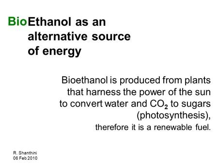 R. Shanthini 06 Feb 2010 Ethanol as an alternative source of energy Bioethanol is produced from plants that harness the power of the sun to convert water.