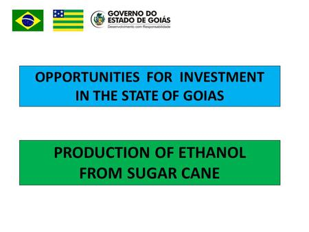 OPPORTUNITIES FOR INVESTMENT IN THE STATE OF GOIAS PRODUCTION OF ETHANOL FROM SUGAR CANE.