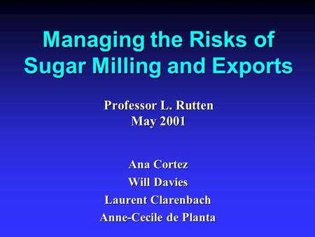 Managing the Risks of Sugar Milling and Exports Professor L. Rutten May 2001 Ana Cortez Will Davies Laurent Clarenbach Anne-Cecile de Planta.