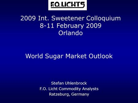 World Sugar Market Outlook Stefan Uhlenbrock F.O. Licht Commodity Analysts Ratzeburg, Germany 2009 Int. Sweetener Colloquium 8-11 February 2009 Orlando.