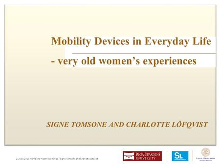 21 May 2013 Home and Health Workshop / Signe Tomsone and Charlotte Löfqvist Mobility Devices in Everyday Life - very old women's experiences SIGNE TOMSONE.