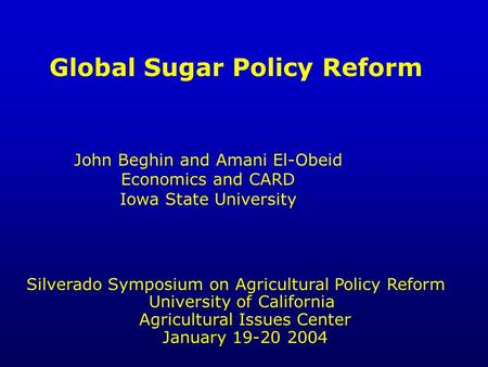 Global Sugar Policy Reform John Beghin and Amani El-Obeid Economics and CARD Iowa State University Silverado Symposium on Agricultural Policy Reform University.