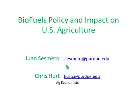 BioFuels Policy and Impact on U.S. Agriculture Juan Sesmero  & Chris Hurt  Ag Economists.