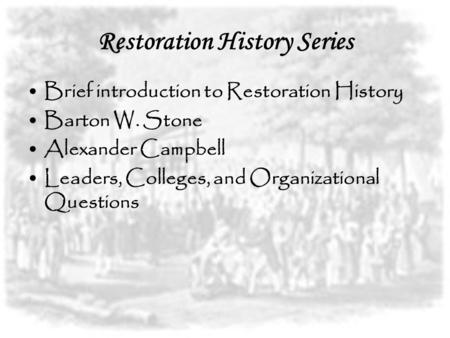 Restoration History Series Brief introduction to Restoration History Barton W. Stone Alexander Campbell Leaders, Colleges, and Organizational Questions.