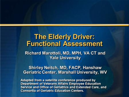The Elderly Driver: Functional Assessment Richard Marottoli, MD, MPH, VA CT and Yale University Shirley Neitch, MD, FACP, Hanshaw Geriatric Center, Marshall.