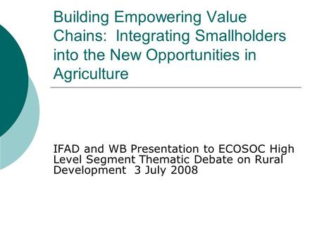 Building Empowering Value Chains: Integrating Smallholders into the New Opportunities in Agriculture IFAD and WB Presentation to ECOSOC High Level Segment.