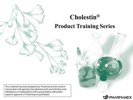 Cholestin ® Product Training Series This material has been prepared by Pharmanex to be used in conjunction with general educational events and activities.