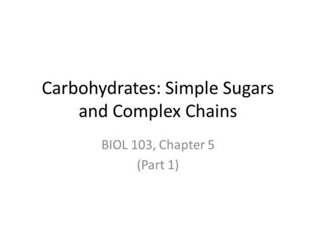 Carbohydrates: Simple Sugars and Complex Chains BIOL 103, Chapter 5 (Part 1)