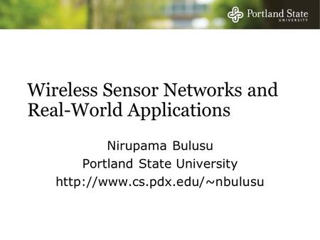 Wireless Sensor Networks and Real-World Applications Nirupama Bulusu Portland State University