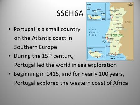 SS6H6A Portugal is a small country on the Atlantic coast in Southern Europe During the 15 th century, Portugal led the world in sea exploration Beginning.