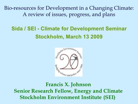 Francis X. Johnson Senior Research Fellow, Energy and Climate Stockholm Environment Institute (SEI) Sida / SEI - Climate for Development Seminar Stockholm,