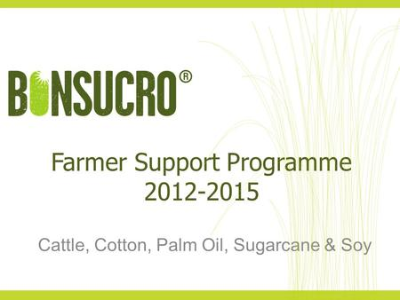 Farmer Support Programme 2012-2015 Cattle, Cotton, Palm Oil, Sugarcane & Soy.