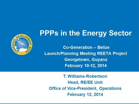 PPPs in the Energy Sector Co-Generation – Belize Launch/Planning Meeting REETA Project Georgetown, Guyana February 10-12, 2014 T. Williams-Robertson Head,