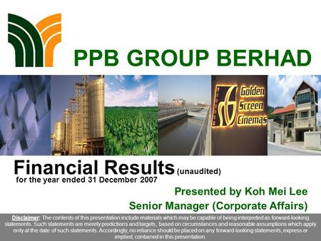 1 PPB GROUP BERHAD Financial Results (unaudited) Presented by Koh Mei Lee Senior Manager (Corporate Affairs) Disclaimer: The contents of this presentation.