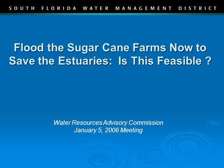 Flood the Sugar Cane Farms Now to Save the Estuaries: Is This Feasible ? Water Resources Advisory Commission January 5, 2006 Meeting.